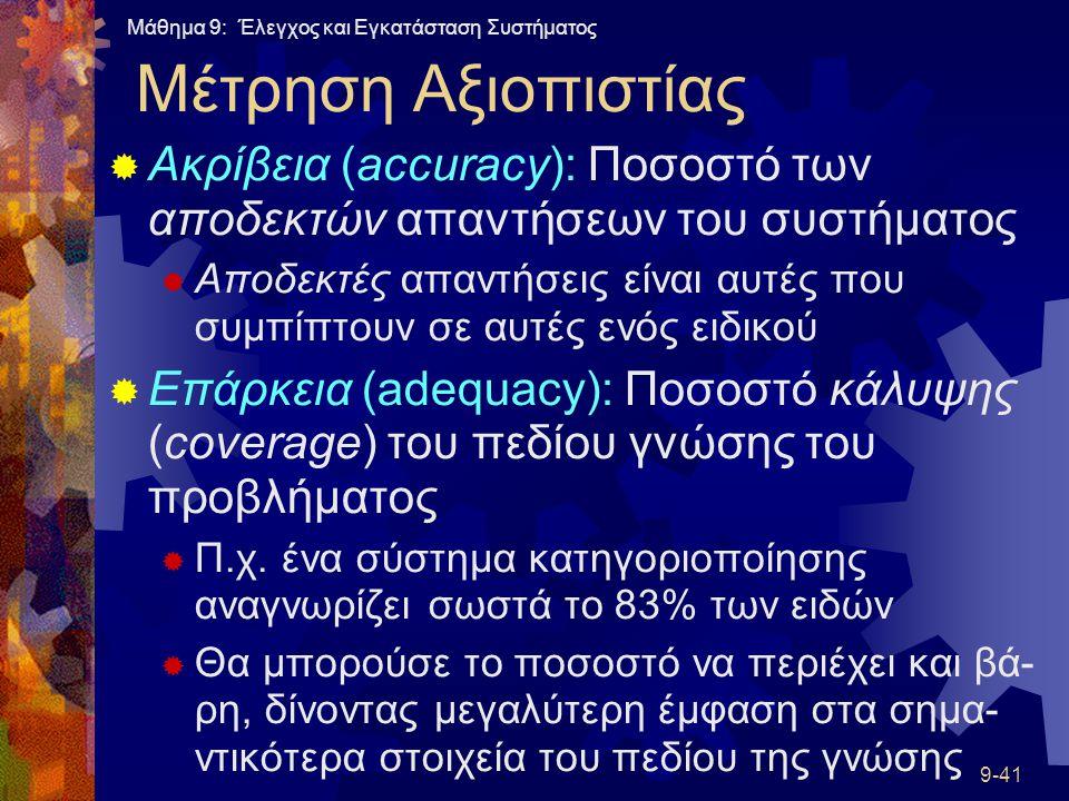 Μάθημα 9: Έλεγχος και Εγκατάσταση Συστήματος 9-41 Μέτρηση Αξιοπιστίας  Ακρίβεια (accuracy): Ποσοστό των αποδεκτών απαντήσεων του συστήματος  Αποδεκτές απαντήσεις είναι αυτές που συμπίπτουν σε αυτές ενός ειδικού  Επάρκεια (adequacy): Ποσοστό κάλυψης (coverage) του πεδίου γνώσης του προβλήματος  Π.χ.