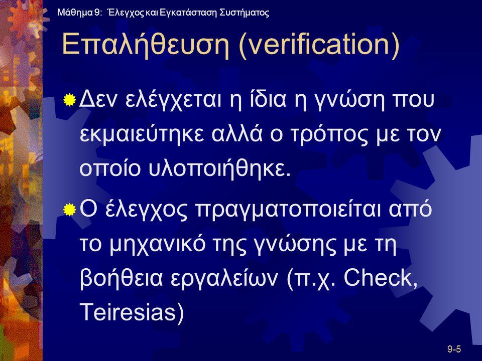 Μάθημα 9: Έλεγχος και Εγκατάσταση Συστήματος 9-5 Επαλήθευση (verification)  Δεν ελέγχεται η ίδια η γνώση που εκμαιεύτηκε αλλά ο τρόπος με τον οποίο υλοποιήθηκε.
