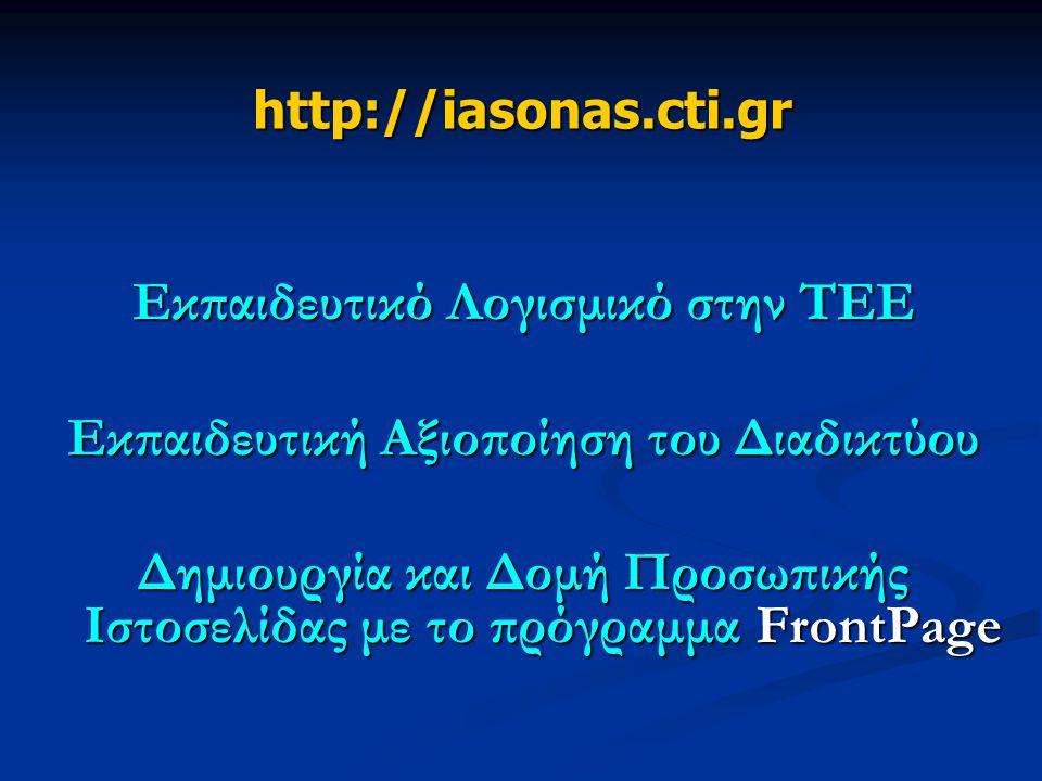 http://iasonas.cti.gr Εκπαιδευτικό Λογισμικό στην ΤΕΕ Εκπαιδευτική Αξιοποίηση του Διαδικτύου Δημιουργία και Δομή Προσωπικής Ιστοσελίδας με το πρόγραμμα FrontPage