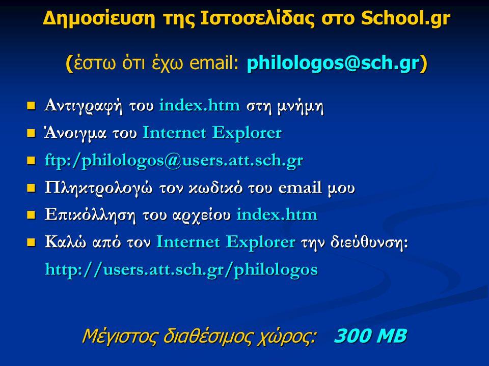 Δημοσίευση της Ιστοσελίδας στο School.gr ( philologos@sch.gr) Δημοσίευση της Ιστοσελίδας στο School.gr (έστω ότι έχω email: philologos@sch.gr) Αντιγραφή του index.htm στη μνήμη Αντιγραφή του index.htm στη μνήμη Άνοιγμα του Internet Explorer Άνοιγμα του Internet Explorer ftp:/philologos@users.att.sch.gr ftp:/philologos@users.att.sch.gr Πληκτρολογώ τον κωδικό του email μου Πληκτρολογώ τον κωδικό του email μου Επικόλληση του αρχείου index.htm Επικόλληση του αρχείου index.htm Καλώ από τον Internet Explorer την διεύθυνση: Καλώ από τον Internet Explorer την διεύθυνση: http://users.att.sch.gr/philologos http://users.att.sch.gr/philologos Μέγιστος διαθέσιμος χώρος: 300 ΜΒ