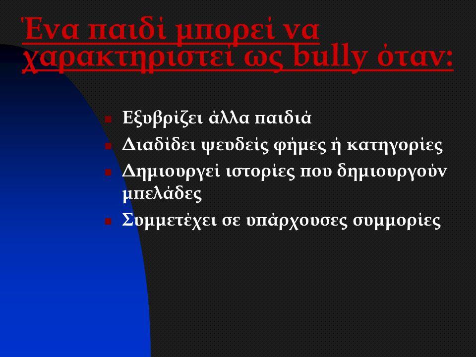 Ένα παιδί μπορεί να χαρακτηριστεί ως bully όταν: Εξυβρίζει άλλα παιδιά Διαδίδει ψευδείς φήμες ή κατηγορίες Δημιουργεί ιστορίες που δημιουργούν μπελάδε