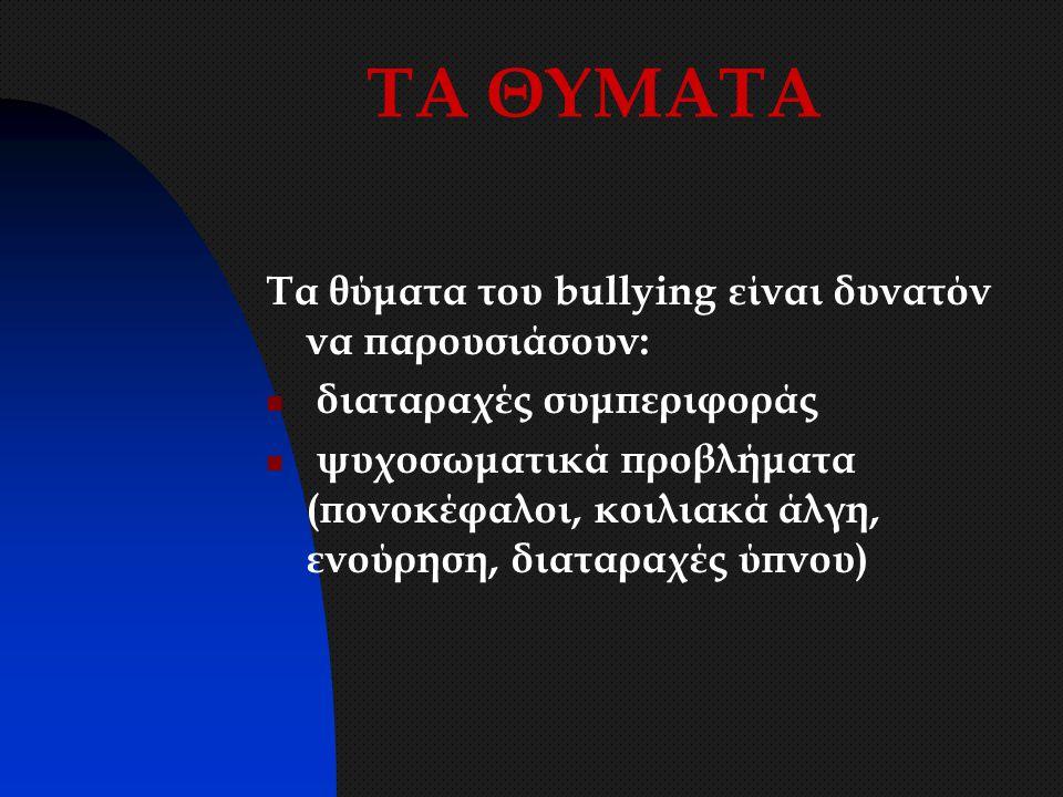 ΤΑ ΘΥΜΑΤΑ Τα θύματα του bullying είναι δυνατόν να παρουσιάσουν: διαταραχές συμπεριφοράς ψυχοσωματικά προβλήματα (πονοκέφαλοι, κοιλιακά άλγη, ενούρηση,