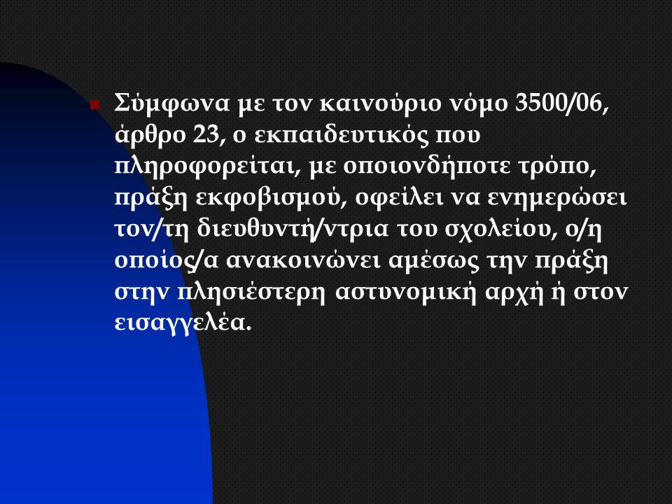 Σύμφωνα με τον καινούριο νόμο 3500/06, άρθρο 23, ο εκπαιδευτικός που πληροφορείται, με οποιονδήποτε τρόπο, πράξη εκφοβισμού, οφείλει να ενημερώσει τον