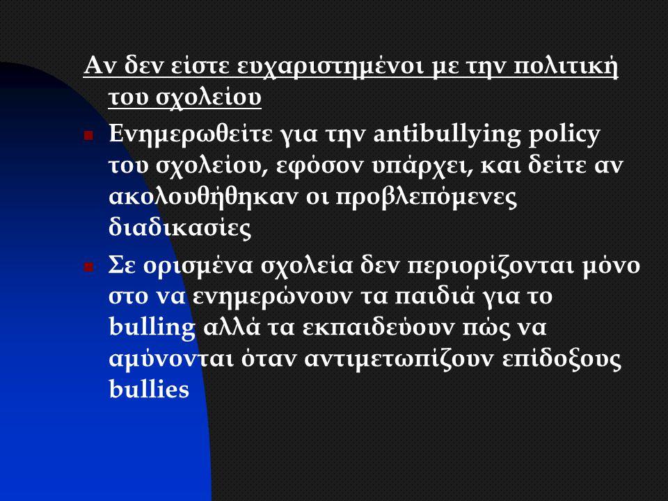 Αν δεν είστε ευχαριστημένοι με την πολιτική του σχολείου Ενημερωθείτε για την antibullying policy του σχολείου, εφόσον υπάρχει, και δείτε αν ακολουθήθ
