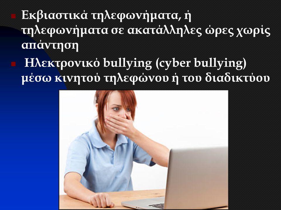 Εκβιαστικά τηλεφωνήματα, ή τηλεφωνήματα σε ακατάλληλες ώρες χωρίς απάντηση Ηλεκτρονικό bullying (cyber bullying) μέσω κινητού τηλεφώνου ή του διαδικτύ