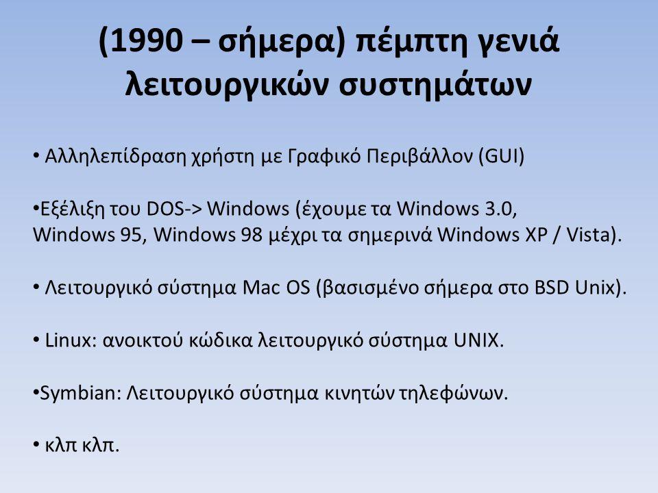 (1990 – σήμερα) πέμπτη γενιά λειτουργικών συστημάτων Αλληλεπίδραση χρήστη με Γραφικό Περιβάλλον (GUI) Εξέλιξη του DOS-> Windows (έχουμε τα Windows 3.0