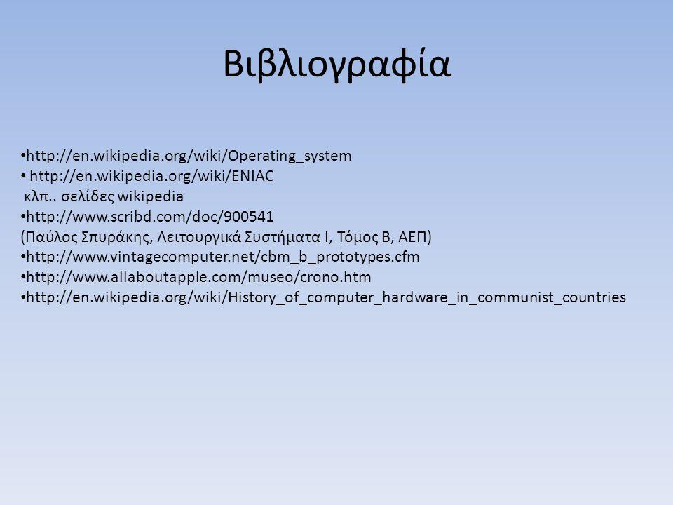 Βιβλιογραφία http://en.wikipedia.org/wiki/Operating_system http://en.wikipedia.org/wiki/ENIAC κλπ.. σελίδες wikipedia http://www.scribd.com/doc/900541