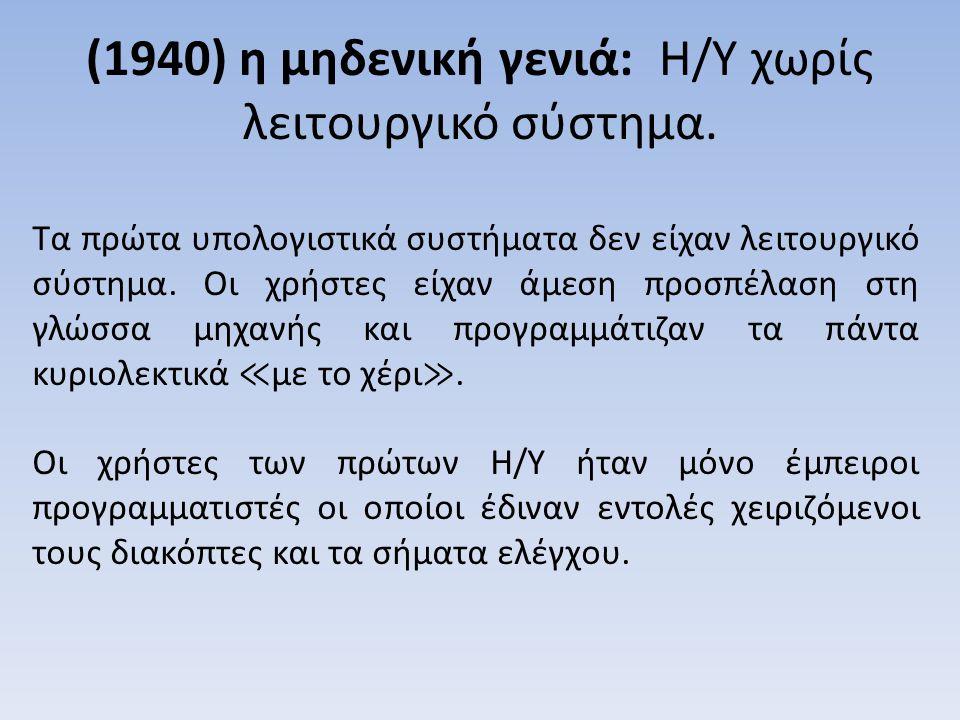 (1940) η μηδενική γενιά: Η/Υ χωρίς λειτουργικό σύστημα. Τα πρώτα υπολογιστικά συστήματα δεν είχαν λειτουργικό σύστημα. Οι χρήστες είχαν άμεση προσπέλα