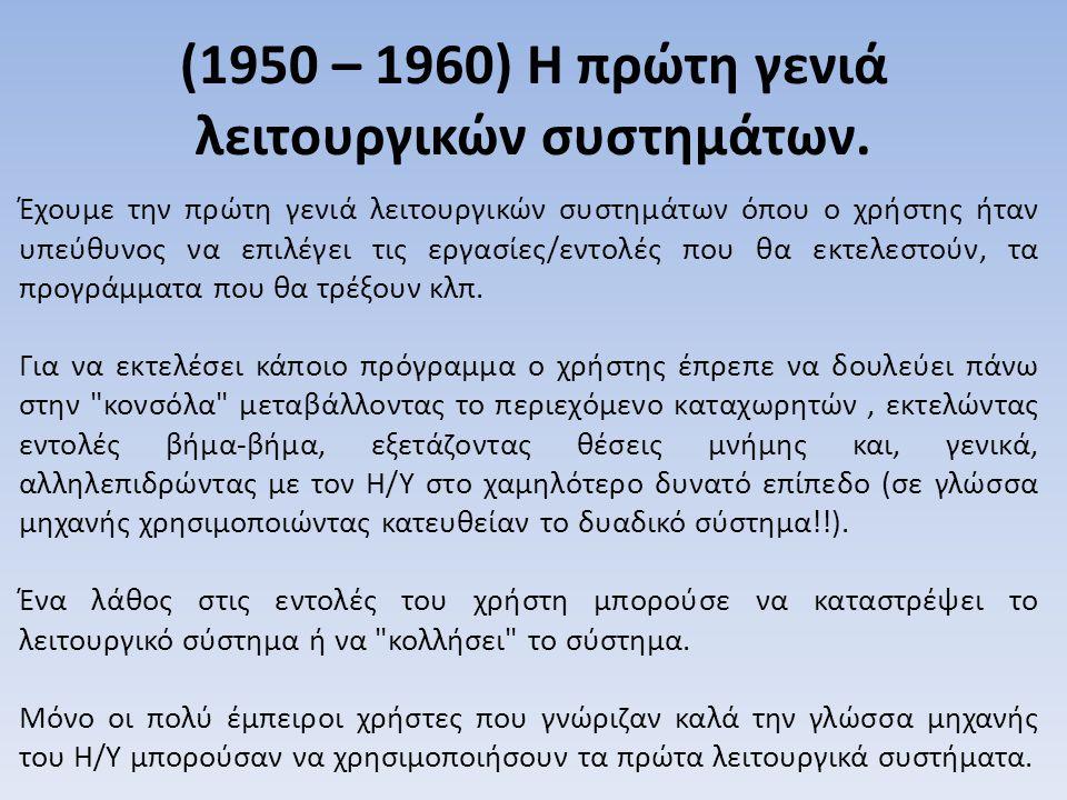 (1950 – 1960) Η πρώτη γενιά λειτουργικών συστημάτων. Έχουμε την πρώτη γενιά λειτουργικών συστημάτων όπου ο χρήστης ήταν υπεύθυνος να επιλέγει τις εργα
