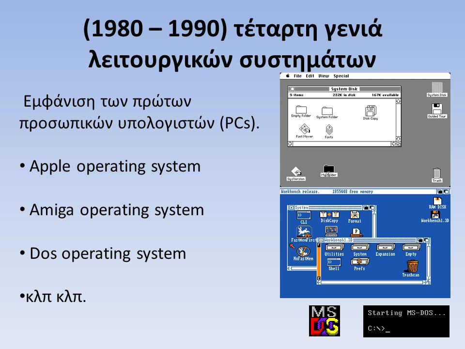 (1980 – 1990) τέταρτη γενιά λειτουργικών συστημάτων Εμφάνιση των πρώτων προσωπικών υπολογιστών (PCs). Apple operating system Amiga operating system Do
