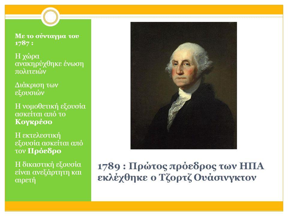 1789 : Πρώτος πρόεδρος των ΗΠΑ εκλέχθηκε ο Τζορτζ Ουάσινγκτον Με το σύνταγμα του 1787 : Η χώρα ανακηρύχθηκε ένωση πολιτειών Διάκριση των εξουσιών Η νο