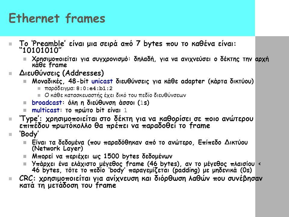 Ethernet frames To 'Preamble' είναι μια σειρά από 7 bytes που το καθένα είναι: 10101010 Χρησιμοποιείται για συγχρονισμό: δηλαδή, για να ανιχνεύσει ο δέκτης την αρχή κάθε frame Διευθύνσεις (Addresses) Μοναδικές, 48-bit unicast διευθύνσεις για κάθε adapter (κάρτα δικτύου) παράδειγμα: 8:0:e4:b1:2 Ο κάθε κατασκευαστής έχει δικό του πεδίο διευθύνσεων broadcast: όλη η διεύθυνση άσσοι ( 1 s) multicast: το πρώτο bit είναι 1 'Type': χρησιμοποιείται στο δέκτη για να καθορίσει σε ποιο ανώτερου επιπέδου πρωτόκολλο θα πρέπει να παραδοθεί το frame 'Body' Είναι τα δεδομένα (που παραδόθηκαν από το ανώτερο, Επίπεδο Δικτύου (Network Layer) Μπορεί να περιέχει ως 1500 bytes δεδομένων Υπάρχει ένα ελάχιστο μέγεθος frame (46 bytes), αν τo μέγεθος πλαισίου < 46 bytes, τότε το πεδίο 'body' παραγεμίζεται (padding) με μηδενικά (0s) CRC: χρησιμοποιείται για ανίχνευση και διόρθωση λαθών που συνέβησαν κατά τη μετάδοση του frame