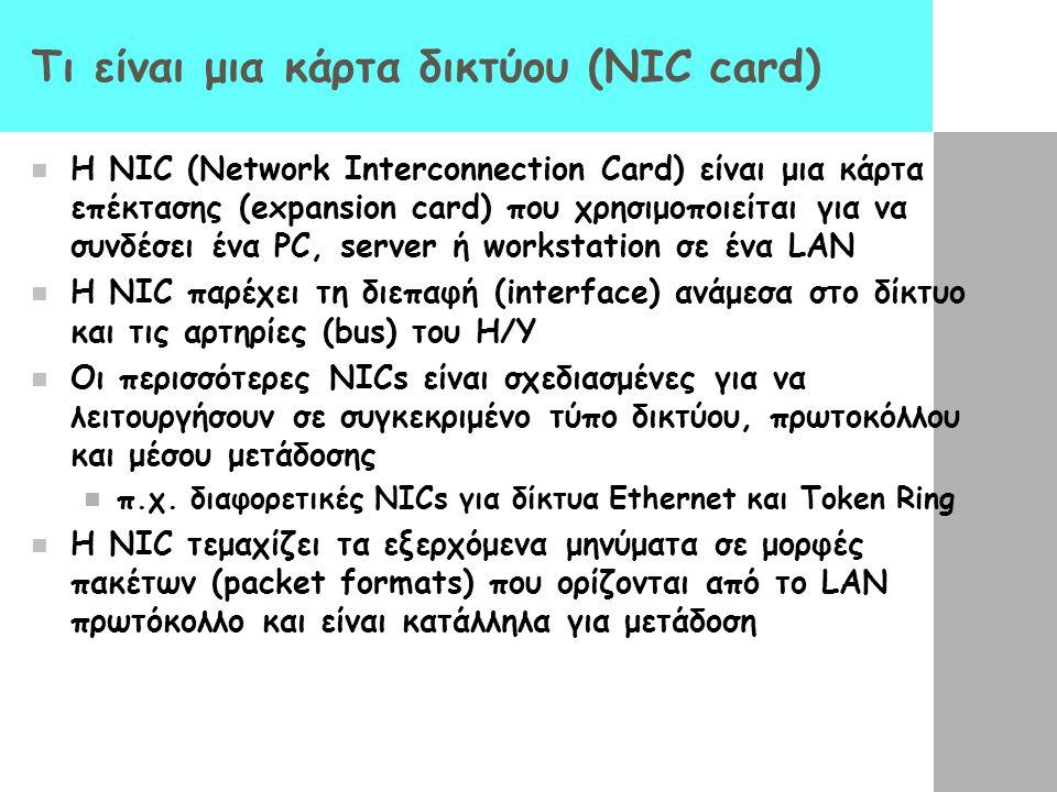 Tι είναι μια κάρτα δικτύου (NIC card) Η ΝIC (Network Interconnection Card) είναι μια κάρτα επέκτασης (expansion card) που χρησιμοποιείται για να συνδέσει ένα PC, server ή workstation σε ένα LAN H NIC παρέχει τη διεπαφή (interface) ανάμεσα στο δίκτυο και τις αρτηρίες (bus) του Η/Υ Oι περισσότερες NICs είναι σχεδιασμένες για να λειτουργήσουν σε συγκεκριμένο τύπο δικτύου, πρωτοκόλλου και μέσου μετάδοσης π.χ.