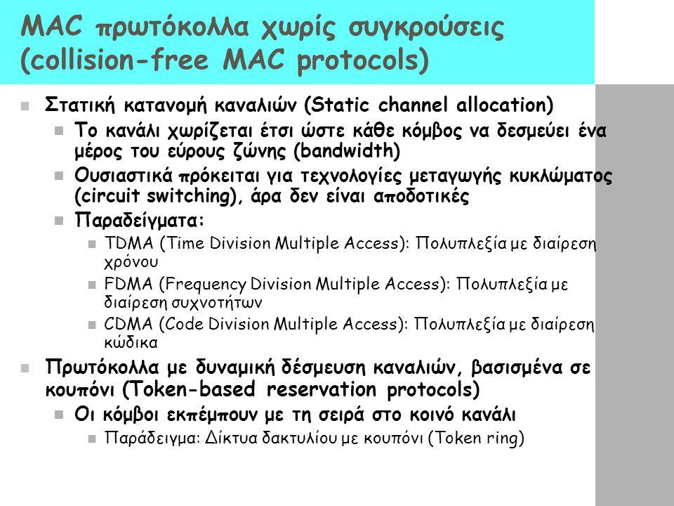 ΜΑC πρωτόκολλα χωρίς συγκρούσεις (collision-free MAC protocols) Στατική κατανομή καναλιών (Static channel allocation) To κανάλι χωρίζεται έτσι ώστε κάθε κόμβος να δεσμεύει ένα μέρος του εύρους ζώνης (bandwidth) Ουσιαστικά πρόκειται για τεχνολογίες μεταγωγής κυκλώματος (circuit switching), άρα δεν είναι αποδοτικές Παραδείγματα: TDMA (Time Division Multiple Access): Πολυπλεξία με διαίρεση χρόνου FDMA (Frequency Division Multiple Access): Πολυπλεξία με διαίρεση συχνοτήτων CDMA (Code Division Multiple Access): Πολυπλεξία με διαίρεση κώδικα Πρωτόκολλα με δυναμική δέσμευση καναλιών, βασισμένα σε κουπόνι ( Token-based reservation protocols) Οι κόμβοι εκπέμπουν με τη σειρά στο κοινό κανάλι Παράδειγμα: Δίκτυα δακτυλίου με κουπόνι (Token ring)
