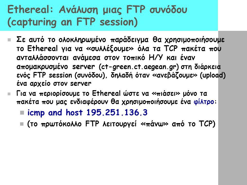 Ethereal: Ανάλυση μιας FTP συνόδου (capturing an FTP session) Σε αυτό το ολοκληρωμένο παράδειγμα θα χρησιμοποιήσουμε το Ethereal για να «συλλέξουμε» όλα τα TCP πακέτα που ανταλλάσσονται ανάμεσα στον τοπικό Η/Υ και έναν απομακρυσμένο server (ct-green.ct.aegean.gr) στη διάρκεια ενός FTP session (συνόδου), δηλαδή όταν «ανεβάζουμε» (upload) ένα αρχείο στον server Για να περιορίσουμε το Ethereal ώστε να «πιάσει» μόνο τα πακέτα που μας ενδιαφέρουν θα χρησιμοποιήσουμε ένα φίλτρο: icmp and host 195.251.136.3 (το πρωτόκολλο FTP λειτουργεί «πάνω» από το TCP)