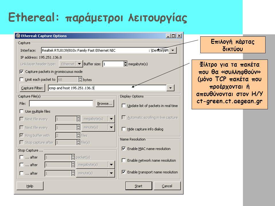 Ethereal: παράμετροι λειτουργίας Επιλογή κάρτας δικτύου Φίλτρο για τα πακέτα που θα «συλληφθούν» (μόνο TCP πακέτα που προέρχονται ή απευθύνονται στον Η/Υ ct-green.ct.aegean.gr
