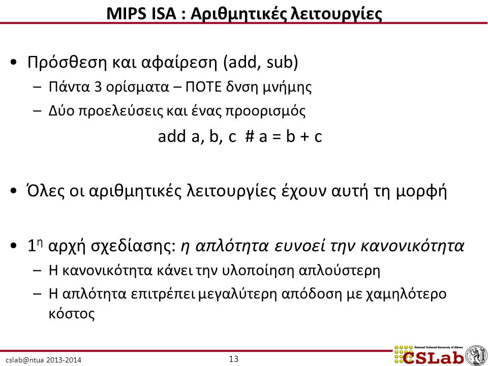 cslab@ntua 2013-2014 13 MIPS ISA : Αριθμητικές λειτουργίες Πρόσθεση και αφαίρεση (add, sub) –Πάντα 3 ορίσματα – ΠΟΤΕ δνση μνήμης –Δύο προελεύσεις και ένας προορισμός add a, b, c # a = b + c Όλες οι αριθμητικές λειτουργίες έχουν αυτή τη μορφή 1 η αρχή σχεδίασης: η απλότητα ευνοεί την κανονικότητα –Η κανονικότητα κάνει την υλοποίηση απλούστερη –Η απλότητα επιτρέπει μεγαλύτερη απόδοση με χαμηλότερο κόστος