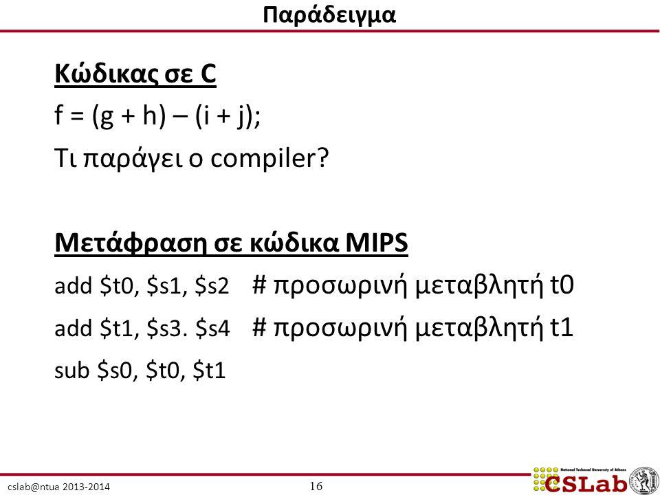 cslab@ntua 2013-2014 Κώδικας σε C f = (g + h) – (i + j); Τι παράγει ο compiler? Μετάφραση σε κώδικα MIPS add $t0, $s1, $s2 # προσωρινή μεταβλητή t0 ad
