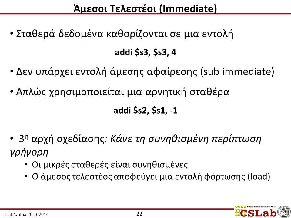 cslab@ntua 2013-2014 22 Άμεσοι Τελεστέοι (Immediate) Σταθερά δεδομένα καθορίζονται σε μια εντολή addi $s3, $s3, 4 Δεν υπάρχει εντολή άμεσης αφαίρεσης (sub immediate) Απλώς χρησιμοποιείται μια αρνητική σταθέρα addi $s2, $s1, -1 3 η αρχή σχεδίασης: Κάνε τη συνηθισμένη περίπτωση γρήγορη Οι μικρές σταθερές είναι συνηθισμένες Ο άμεσος τελεστέος αποφεύγει μια εντολή φόρτωσης (load)