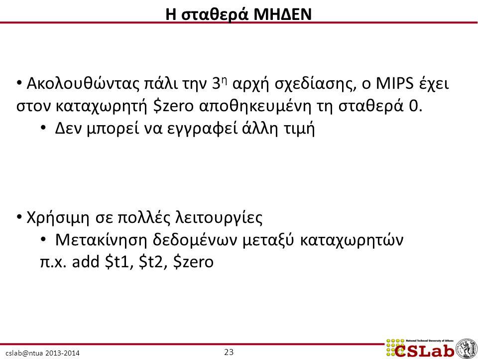 cslab@ntua 2013-2014 23 H σταθερά ΜΗΔΕΝ Ακολουθώντας πάλι την 3 η αρχή σχεδίασης, ο MIPS έχει στον καταχωρητή $zero αποθηκευμένη τη σταθερά 0. Δεν μπο