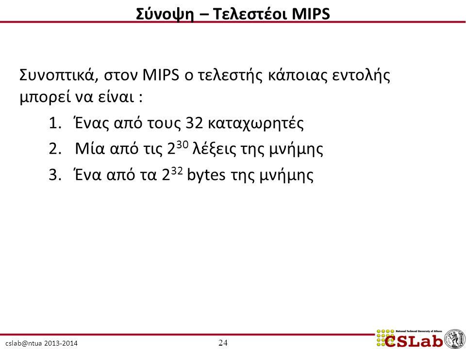 cslab@ntua 2013-2014 Συνοπτικά, στον MIPS ο τελεστής κάποιας εντολής μπορεί να είναι : 1.Ένας από τους 32 καταχωρητές 2.Μία από τις 2 30 λέξεις της μνήμης 3.Ένα από τα 2 32 bytes της μνήμης 24 Σύνοψη – Τελεστέοι MIPS