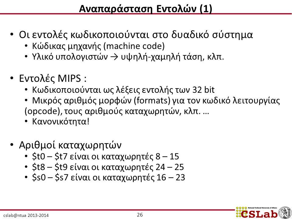cslab@ntua 2013-2014 26 Αναπαράσταση Εντολών (1) Οι εντολές κωδικοποιούνται στο δυαδικό σύστημα Κώδικας μηχανής (machine code) Υλικό υπολογιστών → υψηλή-χαμηλή τάση, κλπ.