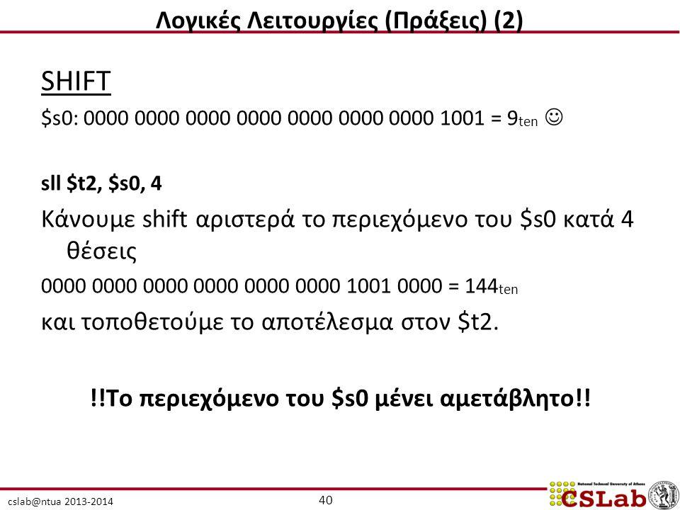 cslab@ntua 2013-2014 SHIFT $s0: 0000 0000 0000 0000 0000 0000 0000 1001 = 9 ten sll $t2, $s0, 4 Κάνουμε shift αριστερά το περιεχόμενο του $s0 κατά 4 θέσεις 0000 0000 0000 0000 0000 0000 1001 0000 = 144 ten και τοποθετούμε το αποτέλεσμα στον $t2.