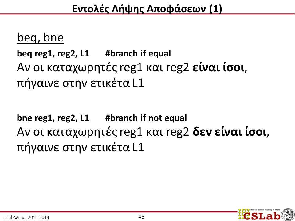 cslab@ntua 2013-2014 beq, bne beq reg1, reg2, L1#branch if equal Αν οι καταχωρητές reg1 και reg2 είναι ίσοι, πήγαινε στην ετικέτα L1 bne reg1, reg2, L1#branch if not equal Αν οι καταχωρητές reg1 και reg2 δεν είναι ίσοι, πήγαινε στην ετικέτα L1 46 Εντολές Λήψης Αποφάσεων (1)
