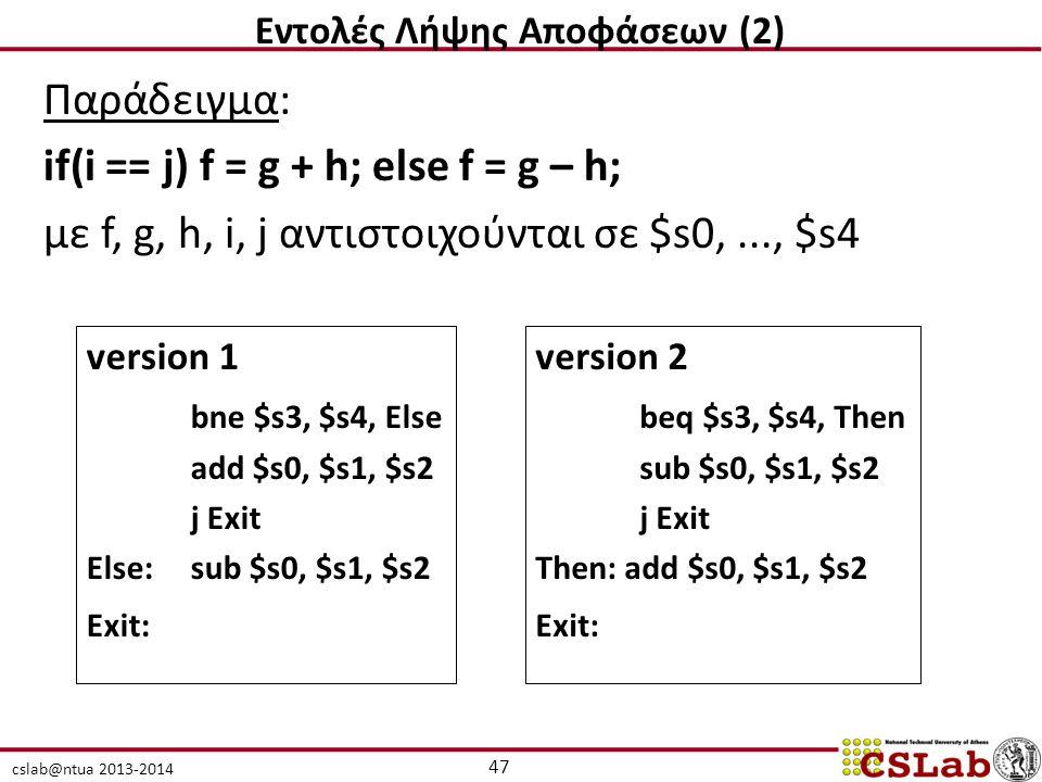 cslab@ntua 2013-2014 Παράδειγμα: if(i == j) f = g + h; else f = g – h; με f, g, h, i, j αντιστοιχούνται σε $s0,..., $s4 version 1 bne $s3, $s4, Else add $s0, $s1, $s2 j Exit Else:sub $s0, $s1, $s2 Exit: version 2 beq $s3, $s4, Then sub $s0, $s1, $s2 j Exit Then: add $s0, $s1, $s2 Exit: 47 Εντολές Λήψης Αποφάσεων (2)