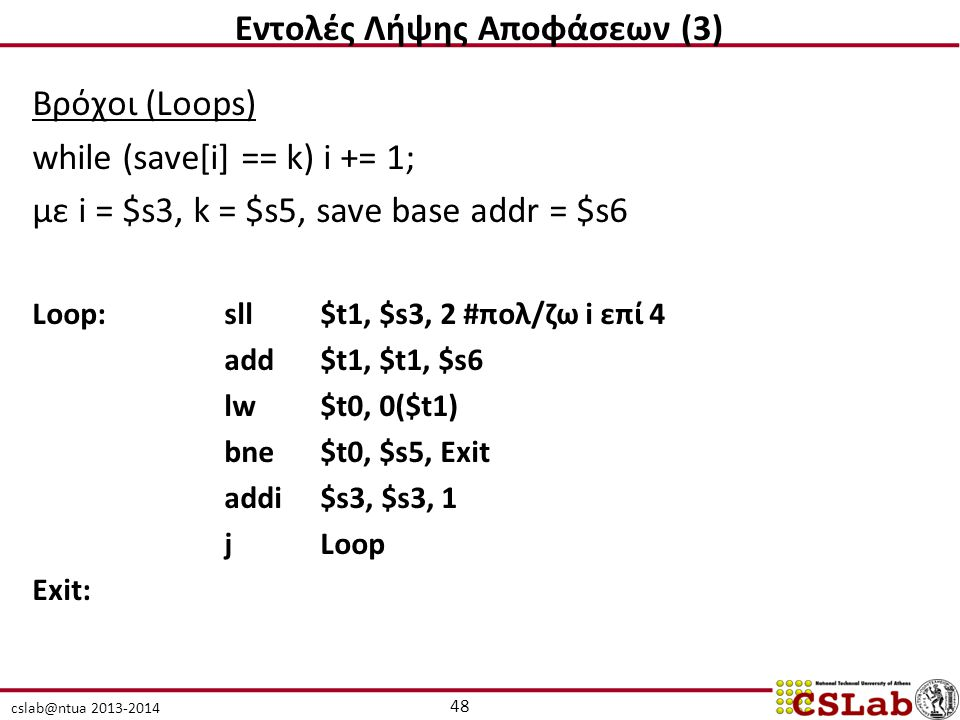 cslab@ntua 2013-2014 Βρόχοι (Loops) while (save[i] == k) i += 1; με i = $s3, k = $s5, save base addr = $s6 Loop:sll$t1, $s3, 2 #πολ/ζω i επί 4 add$t1, $t1, $s6 lw $t0, 0($t1) bne$t0, $s5, Exit addi $s3, $s3, 1 j Loop Exit: 48 Εντολές Λήψης Αποφάσεων (3)