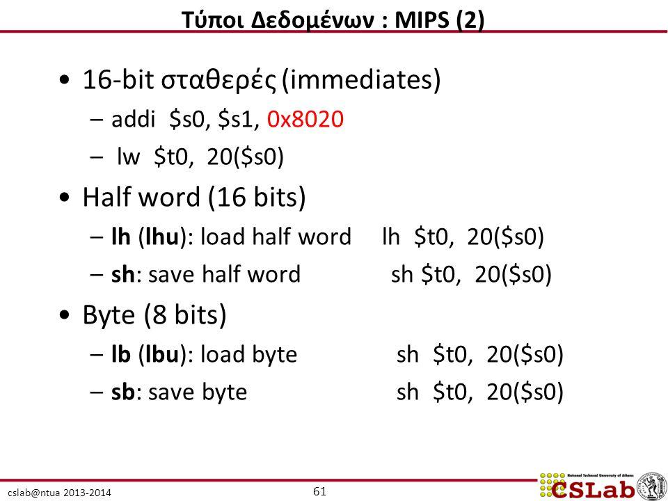cslab@ntua 2013-2014 16-bit σταθερές (immediates) –addi $s0, $s1, 0x8020 – lw $t0, 20($s0) Half word (16 bits) –lh (lhu): load half word lh $t0, 20($s0) –sh: save half word sh $t0, 20($s0) Byte (8 bits) –lb (lbu): load byte sh $t0, 20($s0) –sb: save byte sh $t0, 20($s0) 61 Τύποι Δεδομένων : MIPS (2)