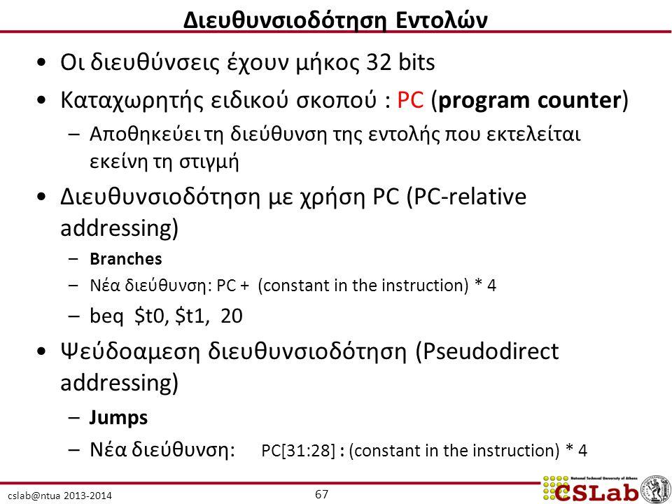 cslab@ntua 2013-2014 Οι διευθύνσεις έχουν μήκος 32 bits Καταχωρητής ειδικού σκοπού : PC (program counter) –Αποθηκεύει τη διεύθυνση της εντολής που εκτελείται εκείνη τη στιγμή Διευθυνσιοδότηση με χρήση PC (PC-relative addressing) –Branches –Νέα διεύθυνση: PC + (constant in the instruction) * 4 –beq $t0, $t1, 20 Ψεύδοαμεση διευθυνσιοδότηση (Pseudodirect addressing) –Jumps –Νέα διεύθυνση: PC[31:28] : (constant in the instruction) * 4 67 Διευθυνσιοδότηση Εντολών