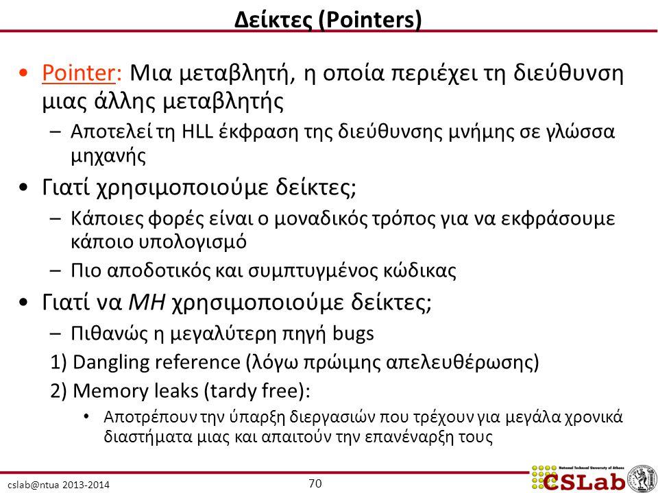 cslab@ntua 2013-2014 Pointer: Μια μεταβλητή, η οποία περιέχει τη διεύθυνση μιας άλλης μεταβλητής –Αποτελεί τη HLL έκφραση της διεύθυνσης μνήμης σε γλώσσα μηχανής Γιατί χρησιμοποιούμε δείκτες; –Κάποιες φορές είναι ο μοναδικός τρόπος για να εκφράσουμε κάποιο υπολογισμό –Πιο αποδοτικός και συμπτυγμένος κώδικας Γιατί να ΜΗ χρησιμοποιούμε δείκτες; –Πιθανώς η μεγαλύτερη πηγή bugs 1) Dangling reference (λόγω πρώιμης απελευθέρωσης) 2) Memory leaks (tardy free): Αποτρέπουν την ύπαρξη διεργασιών που τρέχουν για μεγάλα χρονικά διαστήματα μιας και απαιτούν την επανέναρξη τους 70 Δείκτες (Pointers)