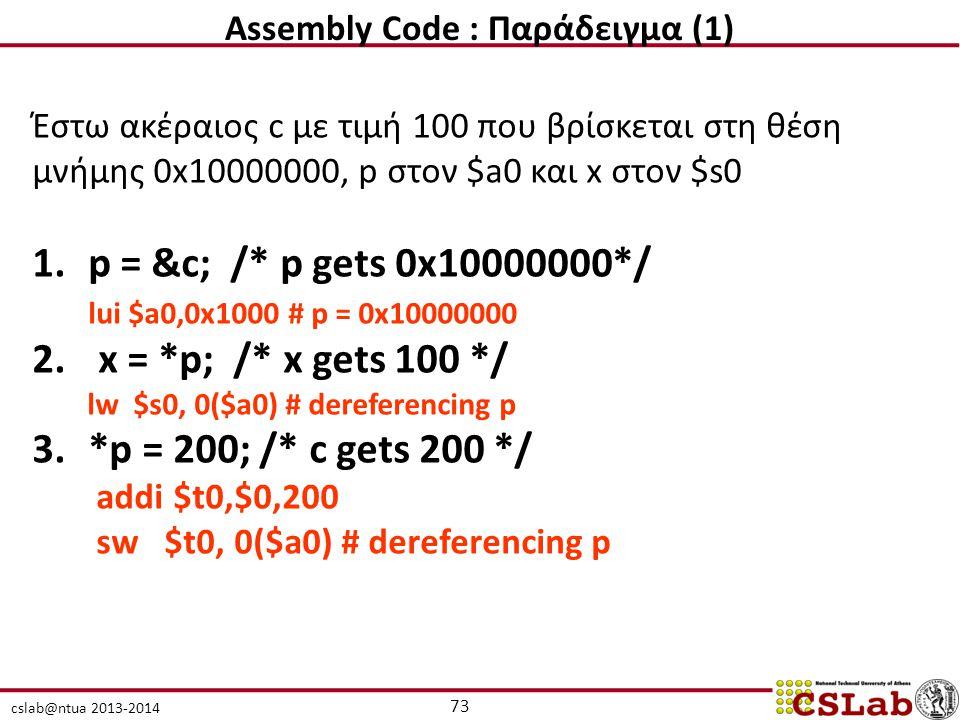 cslab@ntua 2013-2014 Έστω ακέραιος c με τιμή 100 που βρίσκεται στη θέση μνήμης 0x10000000, p στον $a0 και x στον $s0 1.p = &c; /* p gets 0x10000000*/ lui $a0,0x1000 # p = 0x10000000 2.