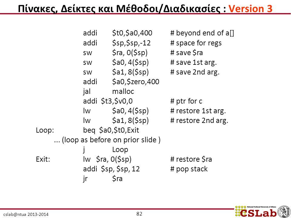 cslab@ntua 2013-2014 addi$t0,$a0,400 # beyond end of a[] addi $sp,$sp,-12 # space for regs sw$ra, 0($sp) # save $ra sw$a0, 4($sp) # save 1st arg. sw$a