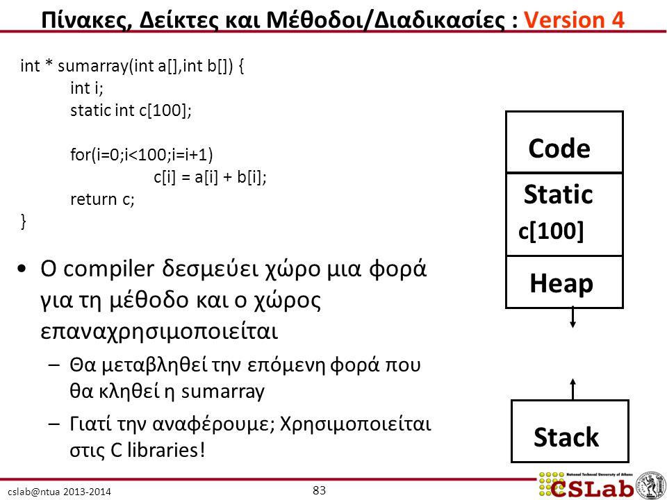 cslab@ntua 2013-2014 int * sumarray(int a[],int b[]) { int i; static int c[100]; for(i=0;i<100;i=i+1) c[i] = a[i] + b[i]; return c; } Ο compiler δεσμεύει χώρο μια φορά για τη μέθοδο και ο χώρος επαναχρησιμοποιείται –Θα μεταβληθεί την επόμενη φορά που θα κληθεί η sumarray –Γιατί την αναφέρουμε; Χρησιμοποιείται στις C libraries.