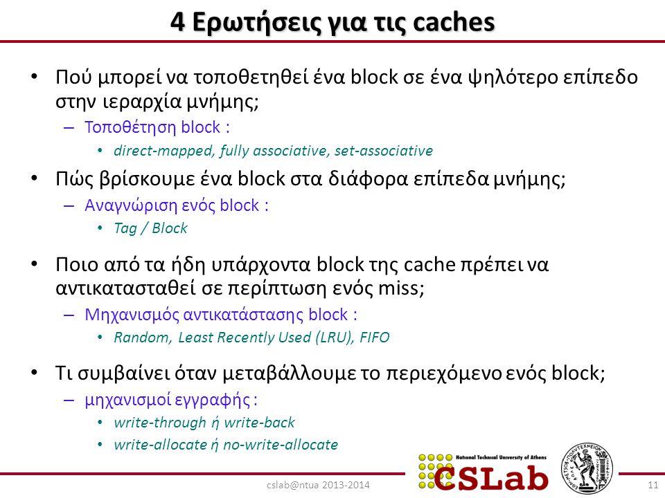 4 Ερωτήσεις για τις caches Πού μπορεί να τοποθετηθεί ένα block σε ένα ψηλότερο επίπεδο στην ιεραρχία μνήμης; – Τοποθέτηση block : direct-mapped, fully