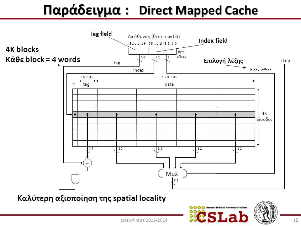 Παράδειγμα : Direct Mapped Cache 4K blocks Κάθε block = 4 words Καλύτερη αξιοποίηση της spatial locality 18cslab@ntua 2013-2014