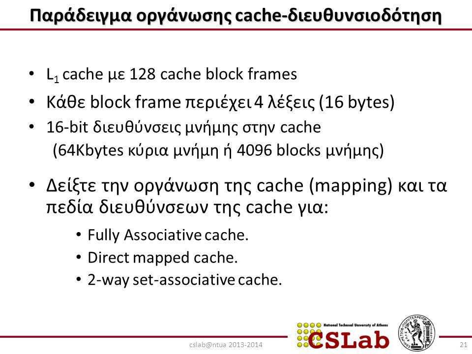 Παράδειγμα οργάνωσης cache-διευθυνσιοδότηση L 1 cache με 128 cache block frames Κάθε block frame περιέχει 4 λέξεις (16 bytes) 16-bit διευθύνσεις μνήμη
