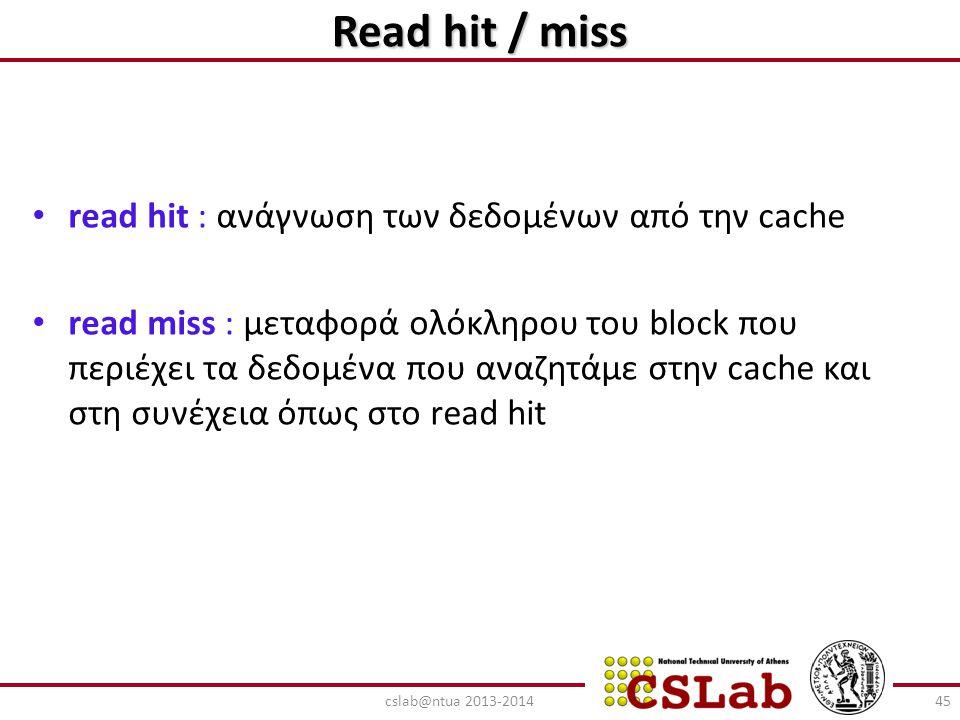 Read hit / miss read hit : ανάγνωση των δεδομένων από την cache read miss : μεταφορά ολόκληρου του block που περιέχει τα δεδομένα που αναζητάμε στην c