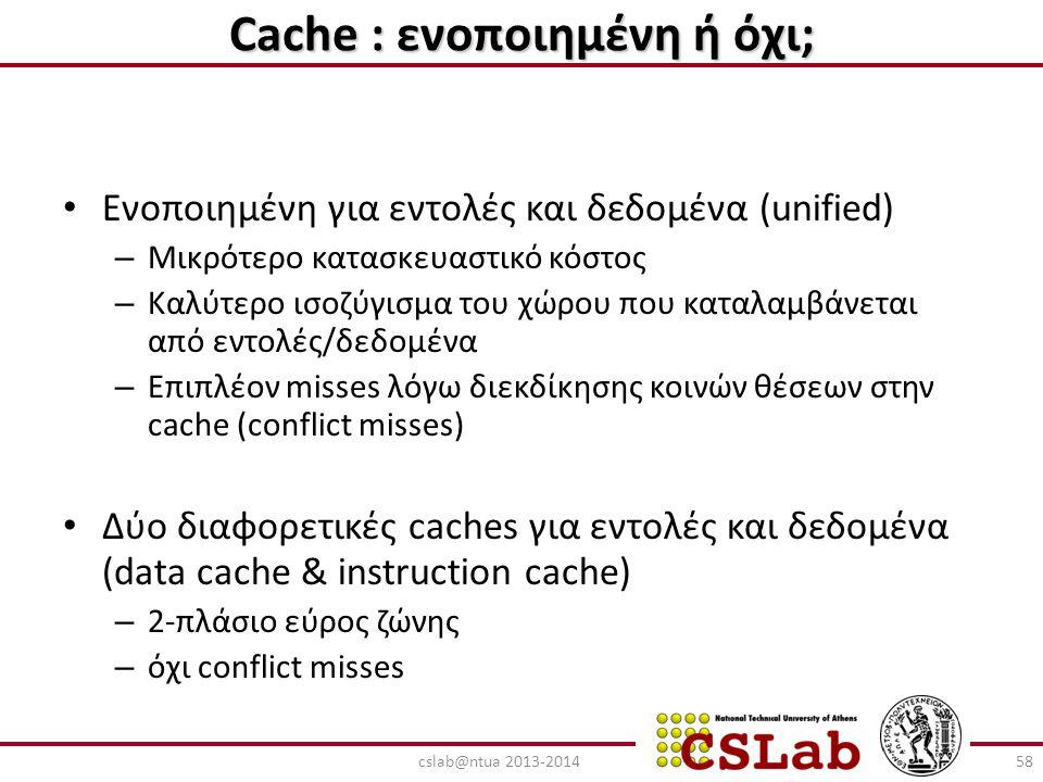 Cache : ενοποιημένη ή όχι; Ενοποιημένη για εντολές και δεδομένα (unified) – Μικρότερο κατασκευαστικό κόστος – Καλύτερο ισοζύγισμα του χώρου που καταλα