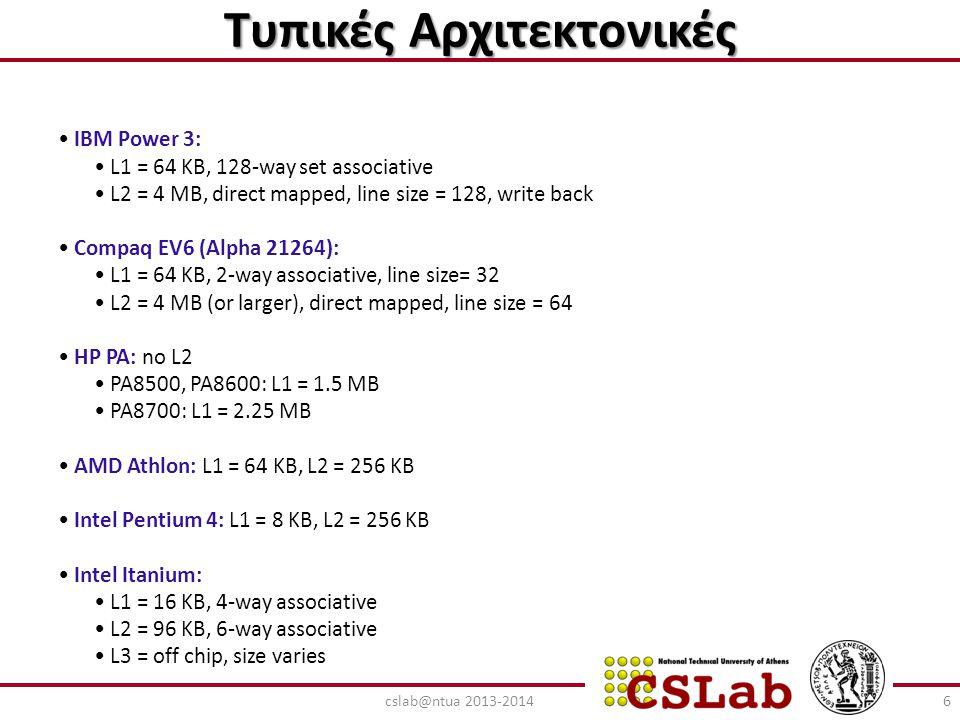 Επίδοση της L3 Cache Memory Access Tree (CPU Stalls/Memory Access) CPU Memory Access L1 Miss: % = (1-H1) L1 Hit: Stalls = H1 x 0 = 0 (καθόλου Stall) L2 Miss: % = (1-H1)(1-H2) L2 Hit: (1-H1) x H2 x T2 Stalls/memory access = (1-H1) x H2 x T2 + (1-H1) x (1-H2) x H3 x T3 + (1-H1)(1-H2) (1-H3) x M L3 Miss: (1-H1)(1-H2)(1-H3) x M L3 Hit: (1-H1) x (1-H2) x H3 x T3 L1L1 L3L3 L2L2 77cslab@ntua 2013-2014