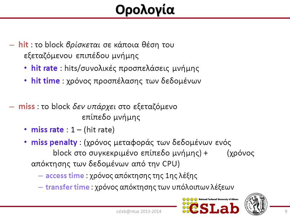 Μηχανισμοί αντικατάστασης ενός block της cache Random (τυχαία) – επιλογή ενός τυχαίου block με βάση κάποια ψευδοτυχαία ακολουθία – απλή υλοποίηση στο hardware – είναι η τεχνική που χρησιμοποιείται συνήθως LRU (least recently used) – αντικαθιστάται το block που δεν έχει χρησιμοποιηθεί για περισσότερη ώρα – ακριβή υλοποίηση στο hardware FIFO (first in - first out) - αντικαθιστάται το block που έχει εισαχθεί πρώτο στην cache 40cslab@ntua 2013-2014