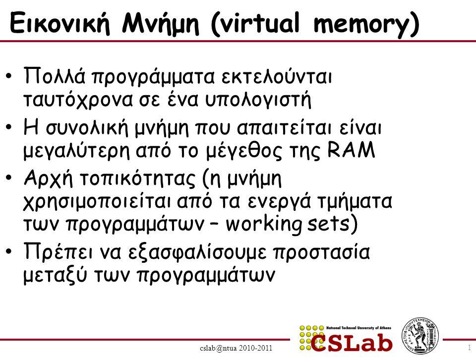 cslab@ntua 2010-2011 Εικονική Μνήμη (virtual memory) Πολλά προγράμματα εκτελούνται ταυτόχρονα σε ένα υπολογιστή Η συνολική μνήμη που απαιτείται είναι μεγαλύτερη από το μέγεθος της RAM Αρχή τοπικότητας (η μνήμη χρησιμοποιείται από τα ενεργά τμήματα των προγραμμάτων – working sets) Πρέπει να εξασφαλίσουμε προστασία μεταξύ των προγραμμάτων 1