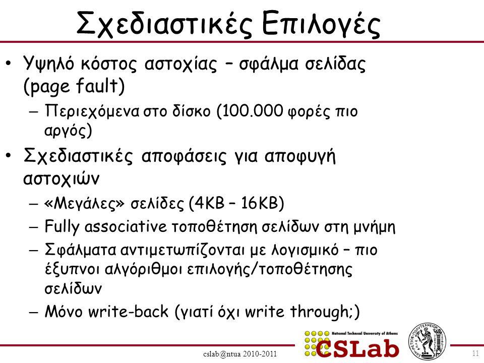 cslab@ntua 2010-2011 Σχεδιαστικές Επιλογές Υψηλό κόστος αστοχίας – σφάλμα σελίδας (page fault) – Περιεχόμενα στο δίσκο (100.000 φορές πιο αργός) Σχεδιαστικές αποφάσεις για αποφυγή αστοχιών – «Μεγάλες» σελίδες (4KB – 16KB) – Fully associative τοποθέτηση σελίδων στη μνήμη – Σφάλματα αντιμετωπίζονται με λογισμικό – πιο έξυπνοι αλγόριθμοι επιλογής/τοποθέτησης σελίδων – Μόνο write-back (γιατί όχι write through;) 11