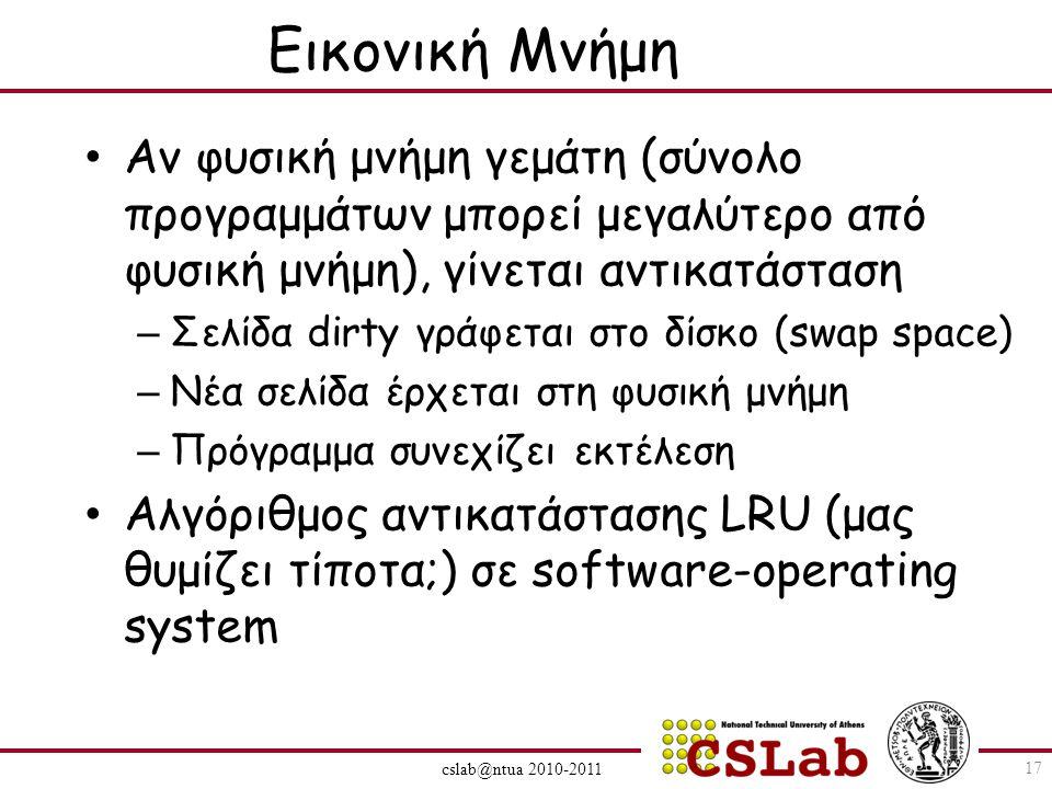 cslab@ntua 2010-2011 Εικονική Μνήμη Αν φυσική μνήμη γεμάτη (σύνολο προγραμμάτων μπορεί μεγαλύτερο από φυσική μνήμη), γίνεται αντικατάσταση – Σελίδα dirty γράφεται στο δίσκο (swap space) – Νέα σελίδα έρχεται στη φυσική μνήμη – Πρόγραμμα συνεχίζει εκτέλεση Αλγόριθμος αντικατάστασης LRU (μας θυμίζει τίποτα;) σε software-operating system 17
