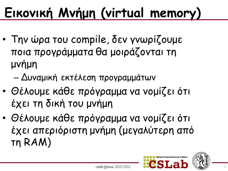 cslab@ntua 2010-2011 Εικονική Μνήμη (virtual memory) Την ώρα του compile, δεν γνωρίζουμε ποια προγράμματα θα μοιράζονται τη μνήμη – Δυναμική εκτέλεση προγραμμάτων Θέλουμε κάθε πρόγραμμα να νομίζει ότι έχει τη δική του μνήμη Θέλουμε κάθε πρόγραμμα να νομίζει ότι έχει απεριόριστη μνήμη (μεγαλύτερη από τη RAM) 2