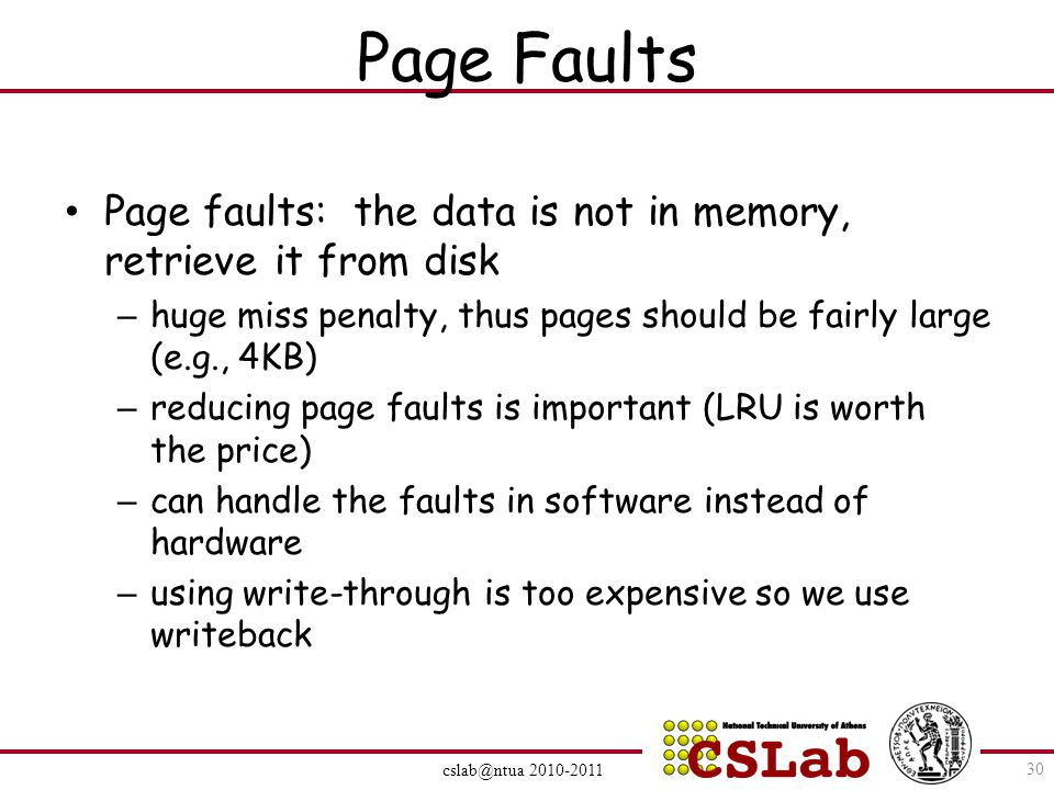 Page Faults Page faults: the data is not in memory, retrieve it from disk – huge miss penalty, thus pages should be fairly large (e.g., 4KB) – reducing page faults is important (LRU is worth the price) – can handle the faults in software instead of hardware – using write-through is too expensive so we use writeback cslab@ntua 2010-2011 30