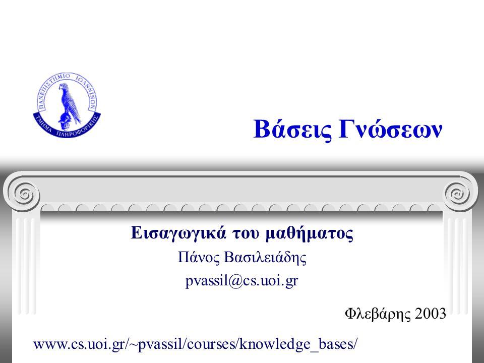 Βάσεις Γνώσεων Εισαγωγικά του μαθήματος Πάνος Βασιλειάδης pvassil@cs.uoi.gr Φλεβάρης 2003 www.cs.uoi.gr/~pvassil/courses/knowledge_bases/