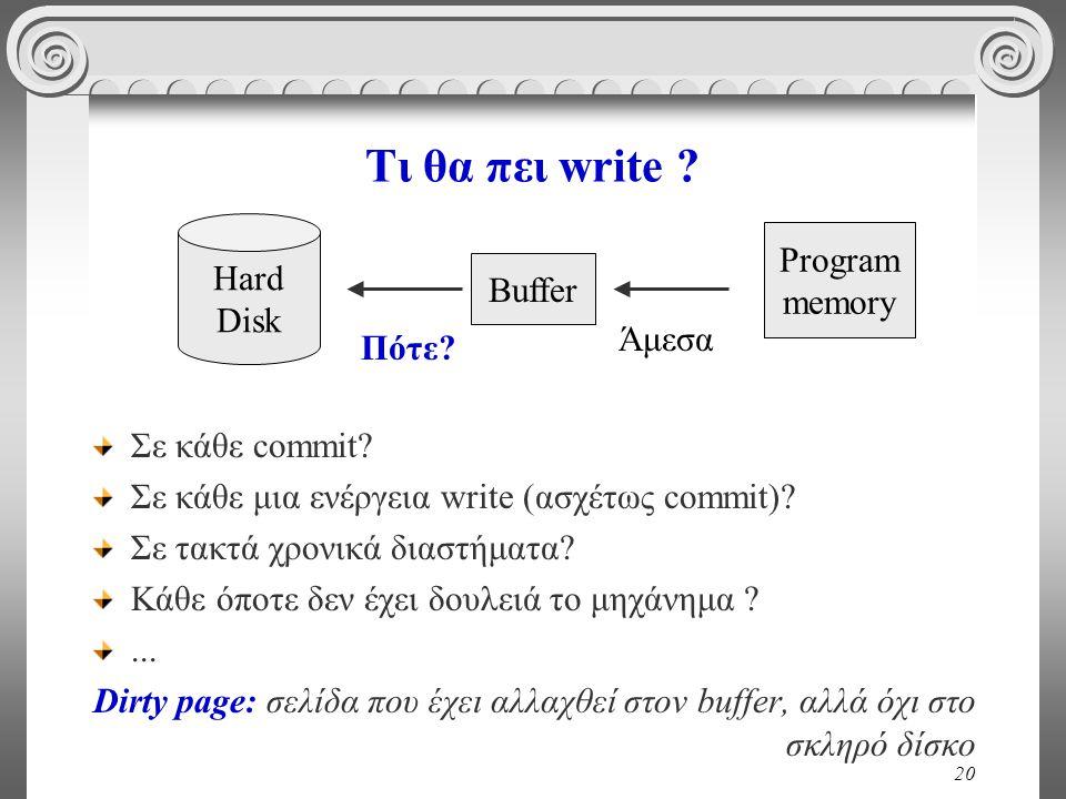 20 Τι θα πει write ? Σε κάθε commit? Σε κάθε μια ενέργεια write (ασχέτως commit)? Σε τακτά χρονικά διαστήματα? Κάθε όποτε δεν έχει δουλειά το μηχάνημα